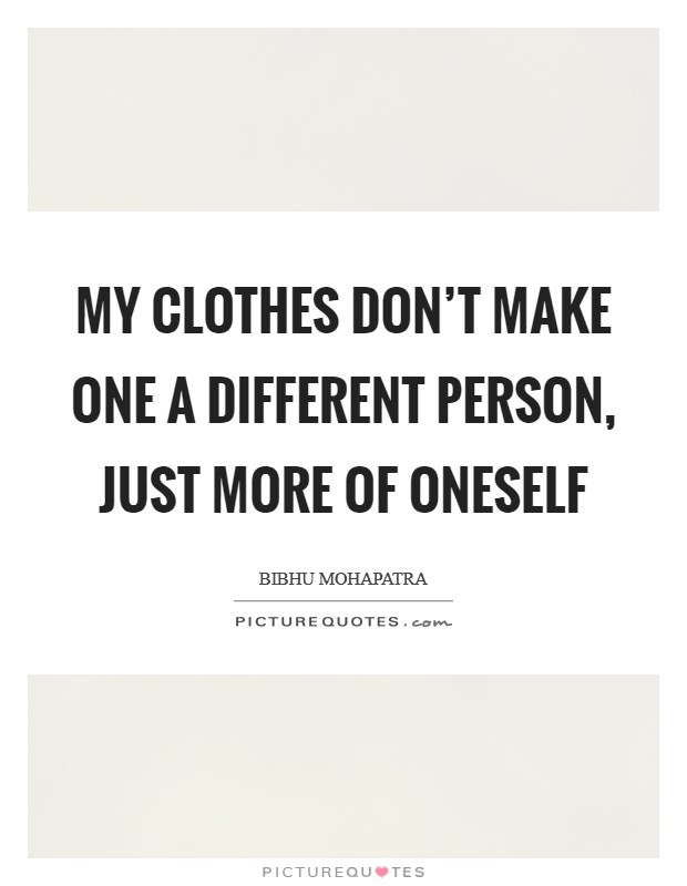 My clothes don't make one a different person, just more of oneself Picture Quote #1