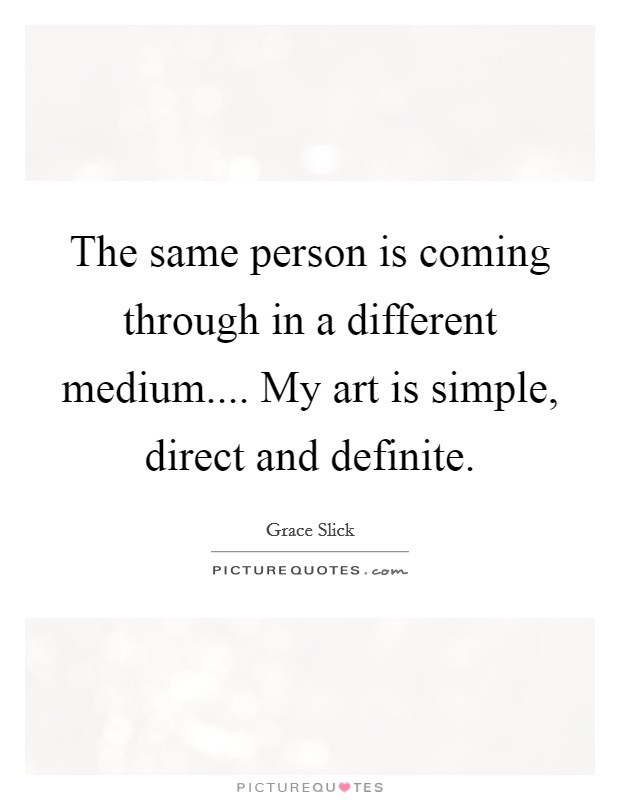 The same person is coming through in a different medium.... My art is simple, direct and definite Picture Quote #1
