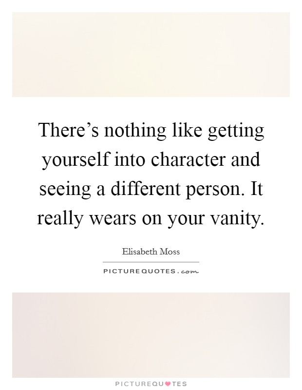 There's nothing like getting yourself into character and seeing a different person. It really wears on your vanity Picture Quote #1