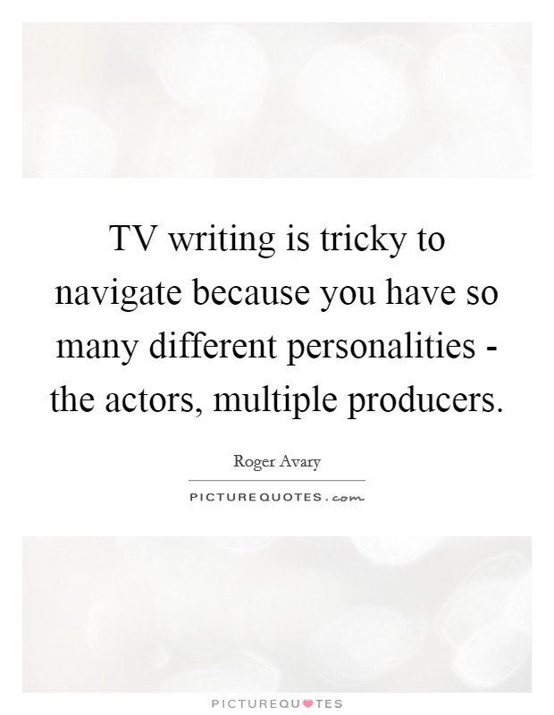 TV writing is tricky to navigate because you have so many different personalities - the actors, multiple producers Picture Quote #1