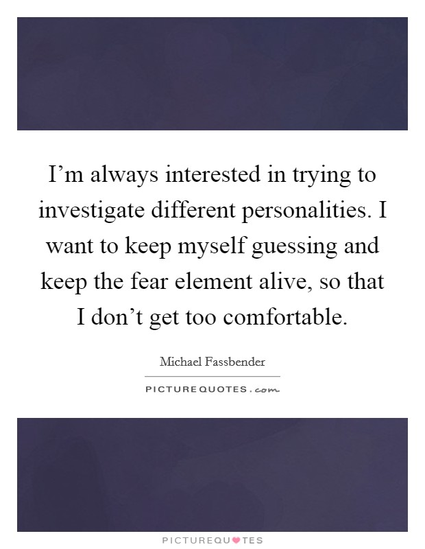I'm always interested in trying to investigate different personalities. I want to keep myself guessing and keep the fear element alive, so that I don't get too comfortable Picture Quote #1