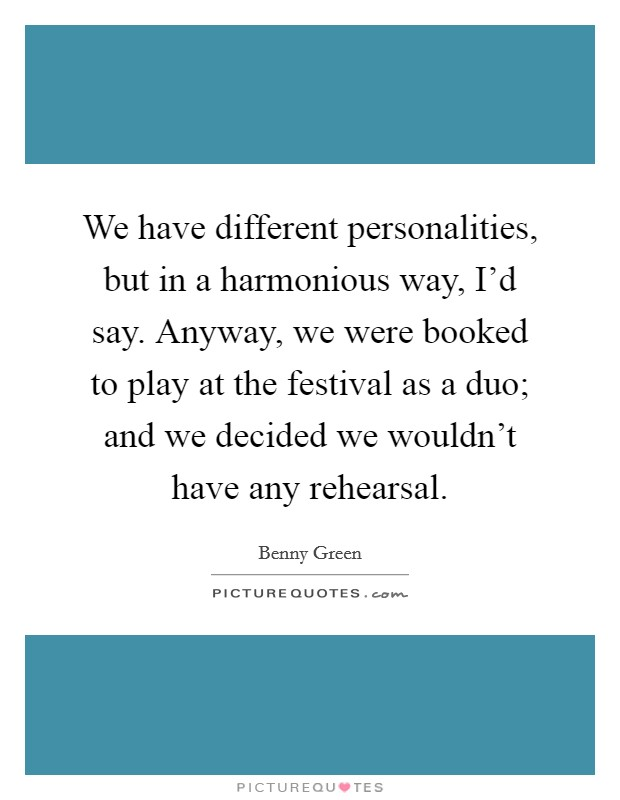 We have different personalities, but in a harmonious way, I'd say. Anyway, we were booked to play at the festival as a duo; and we decided we wouldn't have any rehearsal Picture Quote #1