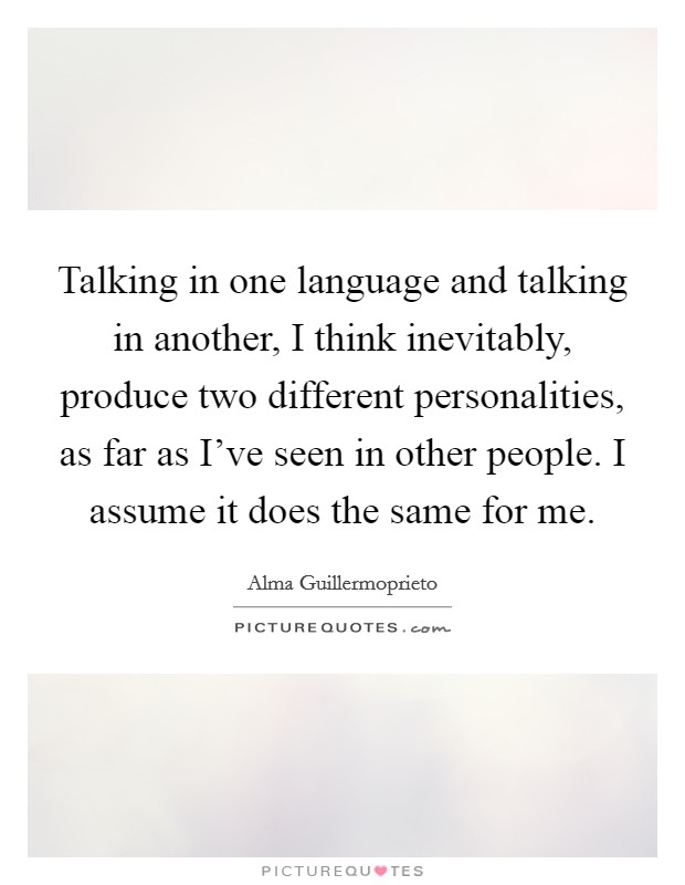 Talking in one language and talking in another, I think inevitably, produce two different personalities, as far as I've seen in other people. I assume it does the same for me. Picture Quote #1