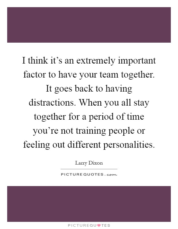 I think it's an extremely important factor to have your team together. It goes back to having distractions. When you all stay together for a period of time you're not training people or feeling out different personalities Picture Quote #1