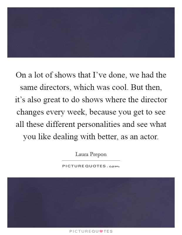 On a lot of shows that I've done, we had the same directors, which was cool. But then, it's also great to do shows where the director changes every week, because you get to see all these different personalities and see what you like dealing with better, as an actor Picture Quote #1