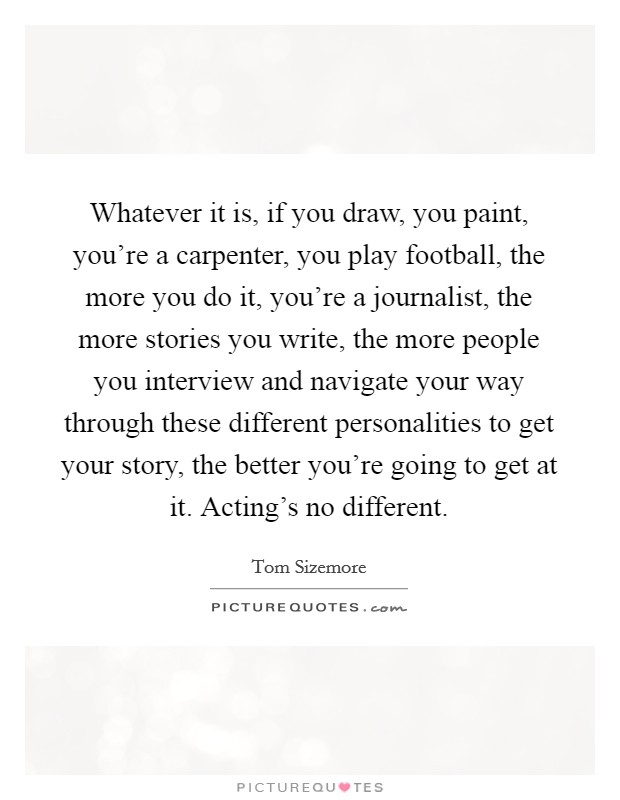 Whatever it is, if you draw, you paint, you're a carpenter, you play football, the more you do it, you're a journalist, the more stories you write, the more people you interview and navigate your way through these different personalities to get your story, the better you're going to get at it. Acting's no different Picture Quote #1