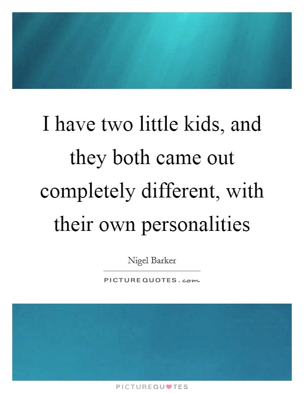I have two little kids, and they both came out completely different, with their own personalities Picture Quote #1