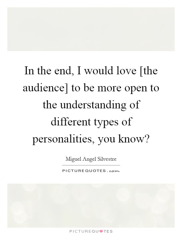 In the end, I would love [the audience] to be more open to the understanding of different types of personalities, you know? Picture Quote #1