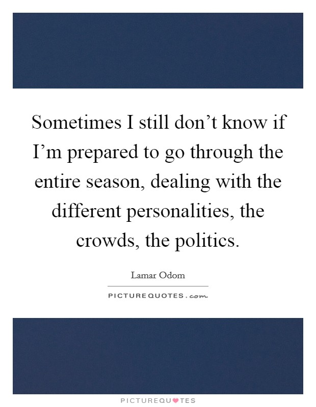 Sometimes I still don't know if I'm prepared to go through the entire season, dealing with the different personalities, the crowds, the politics Picture Quote #1