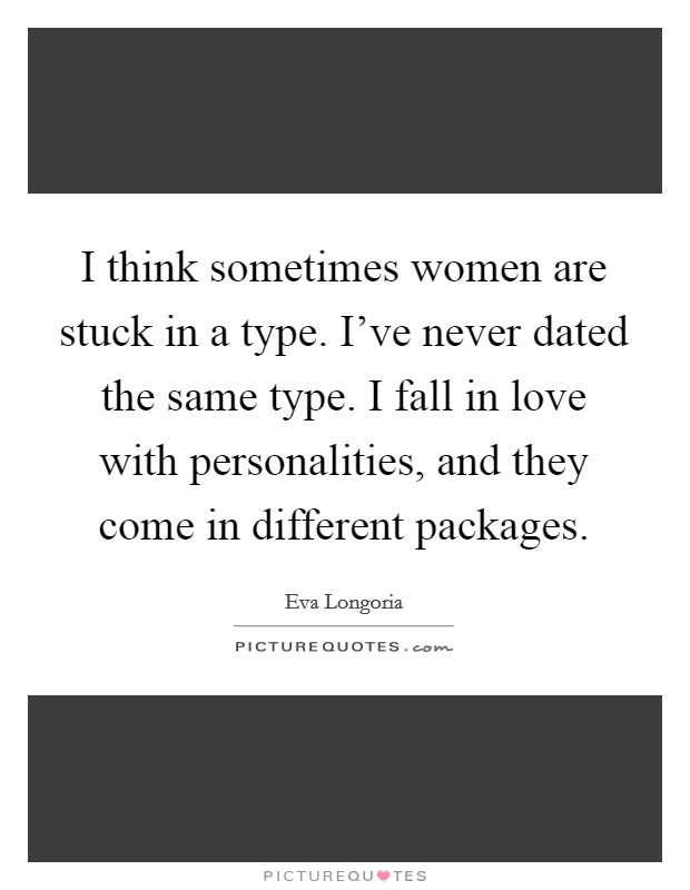 I think sometimes women are stuck in a type. I've never dated the same type. I fall in love with personalities, and they come in different packages Picture Quote #1