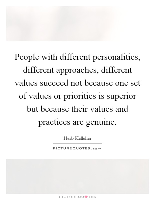 People with different personalities, different approaches, different values succeed not because one set of values or priorities is superior but because their values and practices are genuine Picture Quote #1