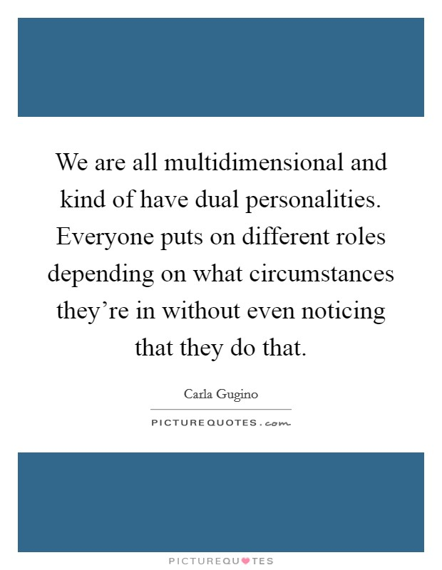 We are all multidimensional and kind of have dual personalities. Everyone puts on different roles depending on what circumstances they're in without even noticing that they do that Picture Quote #1