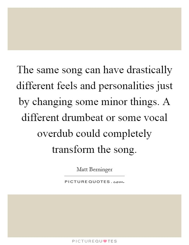 The same song can have drastically different feels and personalities just by changing some minor things. A different drumbeat or some vocal overdub could completely transform the song Picture Quote #1