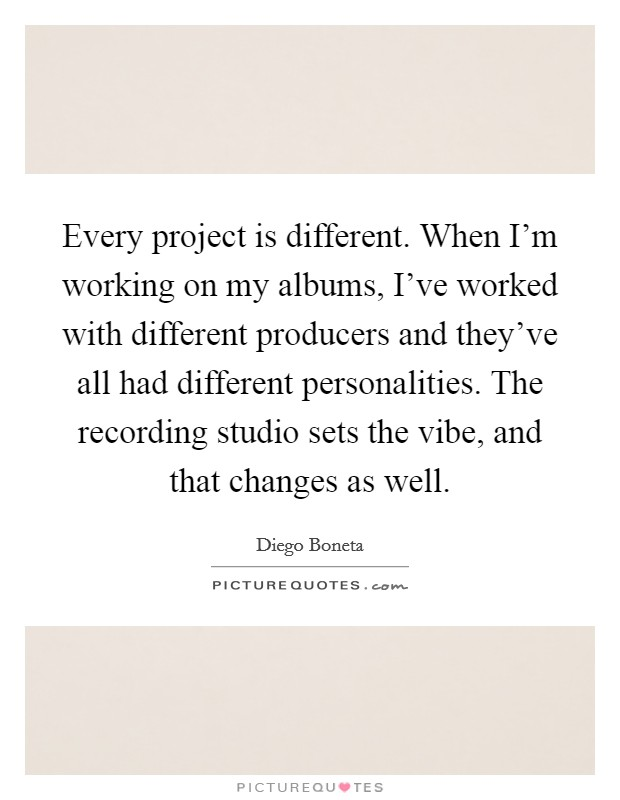 Every project is different. When I'm working on my albums, I've worked with different producers and they've all had different personalities. The recording studio sets the vibe, and that changes as well Picture Quote #1