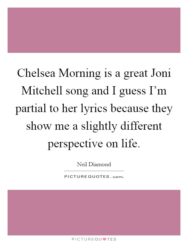 Chelsea Morning is a great Joni Mitchell song and I guess I'm partial to her lyrics because they show me a slightly different perspective on life Picture Quote #1