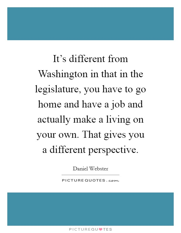 It's different from Washington in that in the legislature, you have to go home and have a job and actually make a living on your own. That gives you a different perspective Picture Quote #1