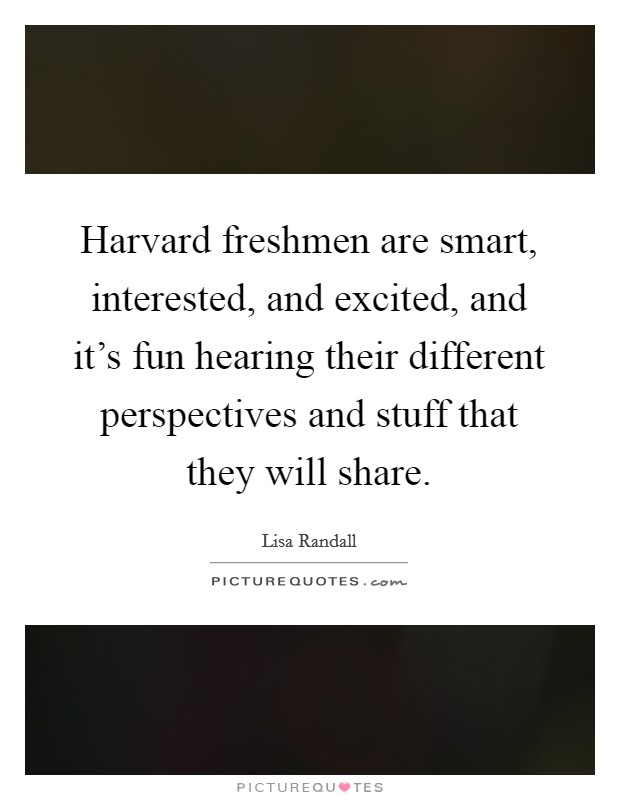 Harvard freshmen are smart, interested, and excited, and it's fun hearing their different perspectives and stuff that they will share Picture Quote #1