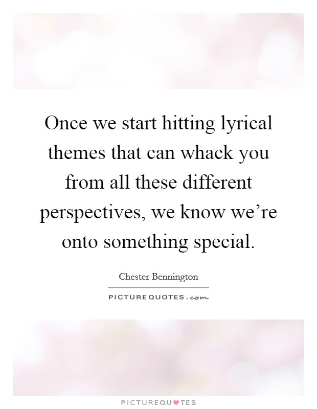 Once we start hitting lyrical themes that can whack you from all these different perspectives, we know we're onto something special. Picture Quote #1