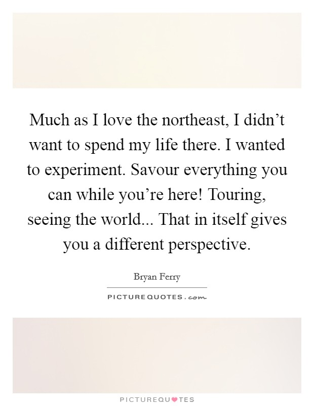 Much as I love the northeast, I didn't want to spend my life there. I wanted to experiment. Savour everything you can while you're here! Touring, seeing the world... That in itself gives you a different perspective Picture Quote #1