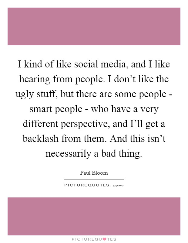 I kind of like social media, and I like hearing from people. I don't like the ugly stuff, but there are some people - smart people - who have a very different perspective, and I'll get a backlash from them. And this isn't necessarily a bad thing Picture Quote #1