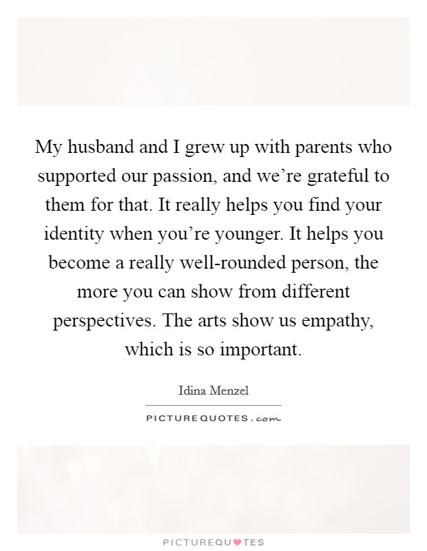 My husband and I grew up with parents who supported our passion, and we're grateful to them for that. It really helps you find your identity when you're younger. It helps you become a really well-rounded person, the more you can show from different perspectives. The arts show us empathy, which is so important Picture Quote #1