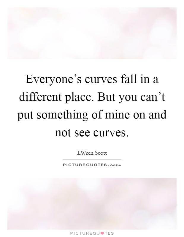 Everyone's curves fall in a different place. But you can't put something of mine on and not see curves Picture Quote #1