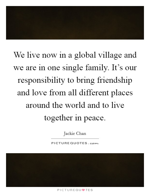 We live now in a global village and we are in one single family. It's our responsibility to bring friendship and love from all different places around the world and to live together in peace Picture Quote #1