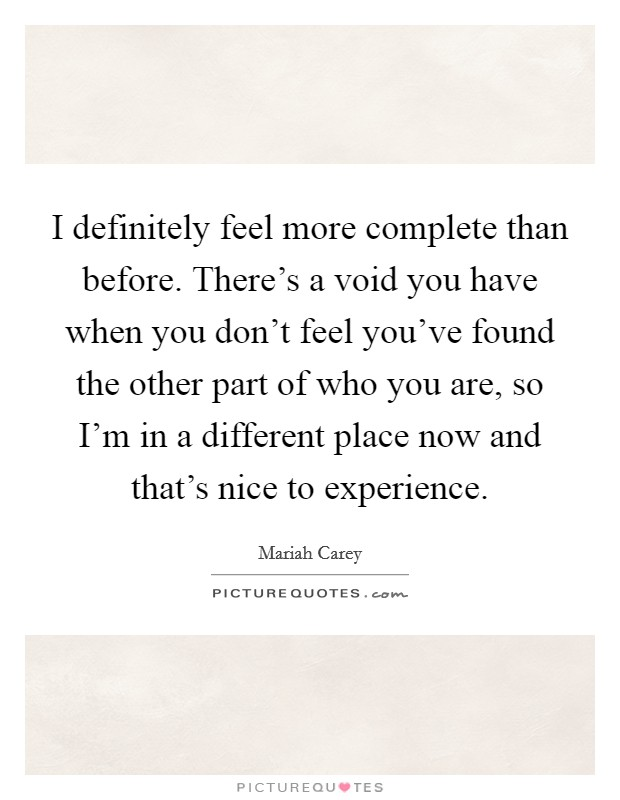 I definitely feel more complete than before. There's a void you have when you don't feel you've found the other part of who you are, so I'm in a different place now and that's nice to experience Picture Quote #1