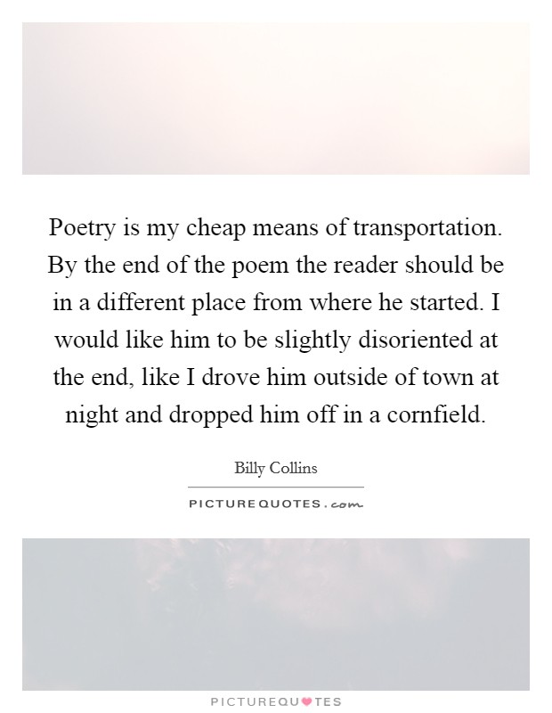 Poetry is my cheap means of transportation. By the end of the poem the reader should be in a different place from where he started. I would like him to be slightly disoriented at the end, like I drove him outside of town at night and dropped him off in a cornfield Picture Quote #1
