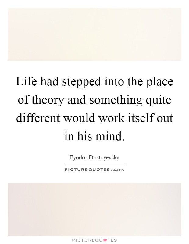 Life had stepped into the place of theory and something quite different would work itself out in his mind Picture Quote #1
