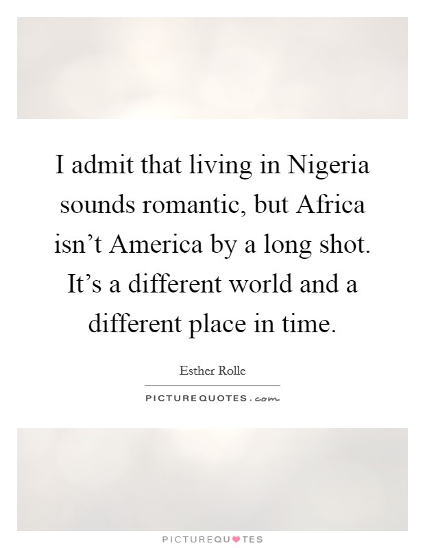 I admit that living in Nigeria sounds romantic, but Africa isn't America by a long shot. It's a different world and a different place in time Picture Quote #1