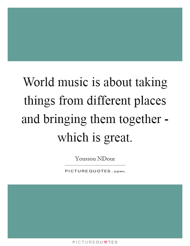 World music is about taking things from different places and bringing them together - which is great Picture Quote #1