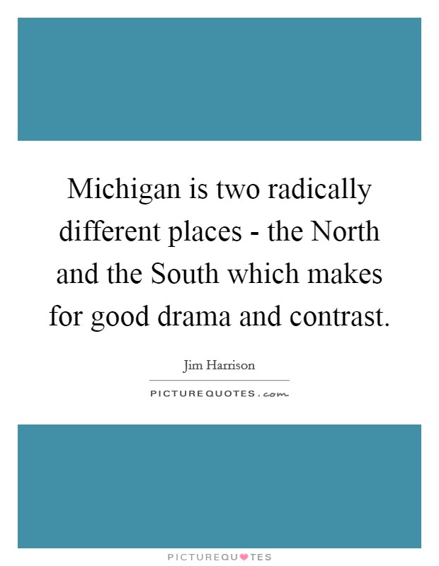 Michigan is two radically different places - the North and the South which makes for good drama and contrast Picture Quote #1