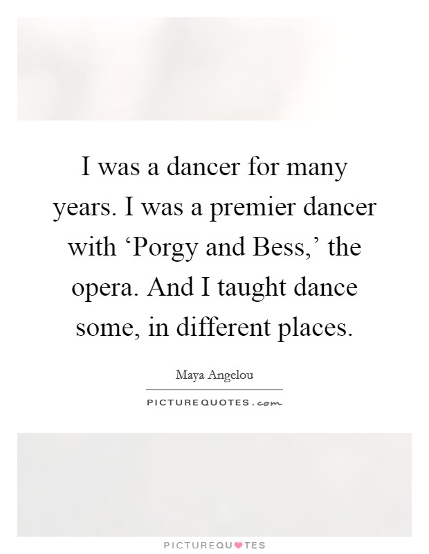 I was a dancer for many years. I was a premier dancer with 'Porgy and Bess,' the opera. And I taught dance some, in different places Picture Quote #1