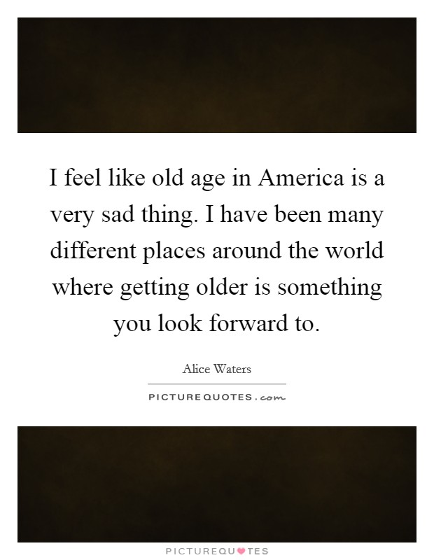I feel like old age in America is a very sad thing. I have been many different places around the world where getting older is something you look forward to Picture Quote #1