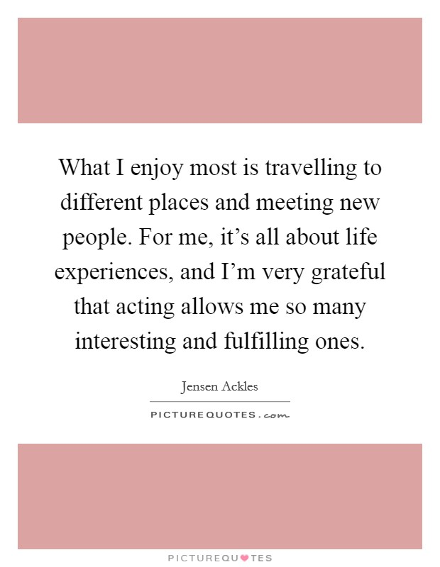 What I enjoy most is travelling to different places and meeting new people. For me, it's all about life experiences, and I'm very grateful that acting allows me so many interesting and fulfilling ones Picture Quote #1