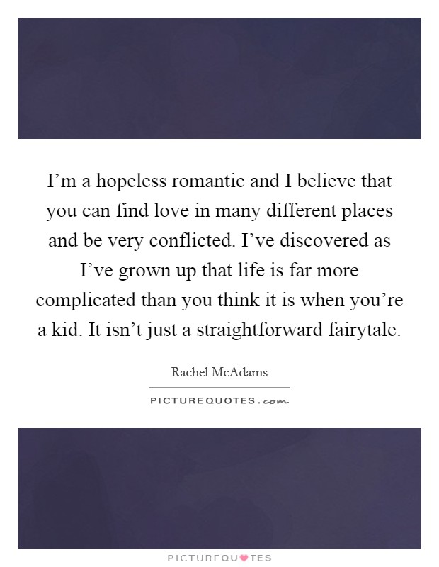 I'm a hopeless romantic and I believe that you can find love in many different places and be very conflicted. I've discovered as I've grown up that life is far more complicated than you think it is when you're a kid. It isn't just a straightforward fairytale Picture Quote #1