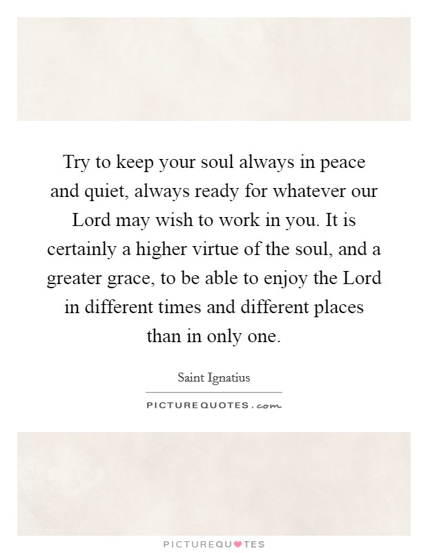 Try to keep your soul always in peace and quiet, always ready for whatever our Lord may wish to work in you. It is certainly a higher virtue of the soul, and a greater grace, to be able to enjoy the Lord in different times and different places than in only one Picture Quote #1