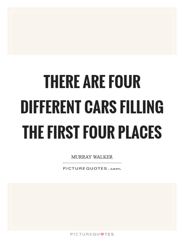 There are four different cars filling the first four places Picture Quote #1