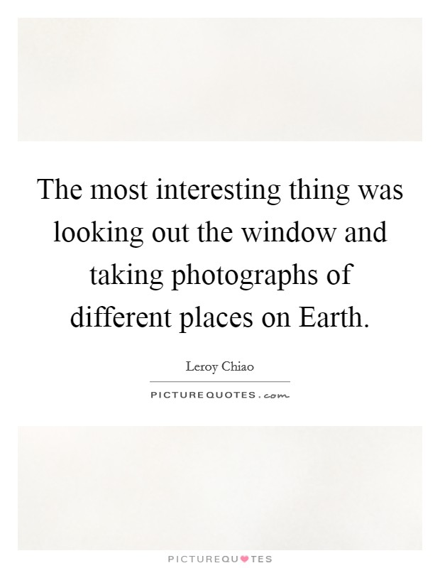 The most interesting thing was looking out the window and taking photographs of different places on Earth Picture Quote #1