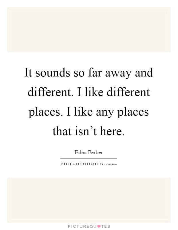 It sounds so far away and different. I like different places. I like any places that isn't here Picture Quote #1