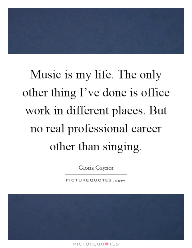 Music is my life. The only other thing I've done is office work in different places. But no real professional career other than singing Picture Quote #1