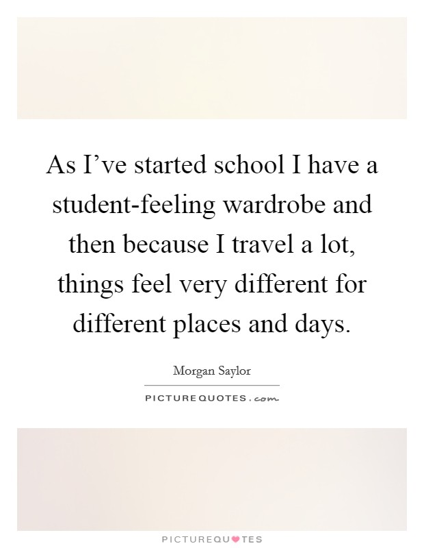As I've started school I have a student-feeling wardrobe and then because I travel a lot, things feel very different for different places and days Picture Quote #1