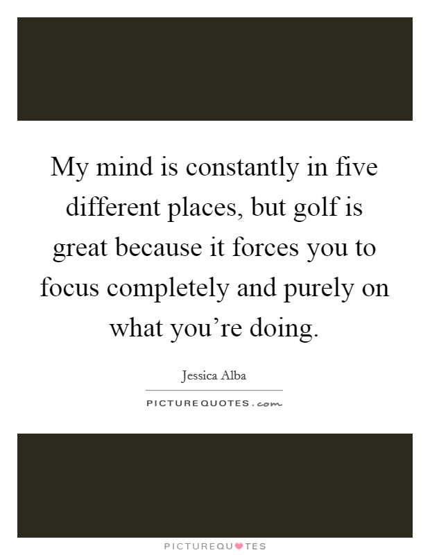 My mind is constantly in five different places, but golf is great because it forces you to focus completely and purely on what you're doing Picture Quote #1