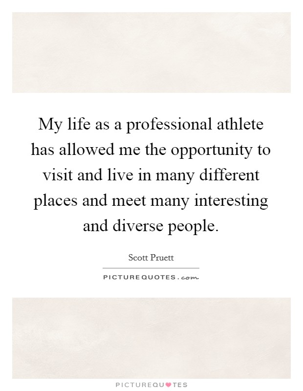 My life as a professional athlete has allowed me the opportunity to visit and live in many different places and meet many interesting and diverse people Picture Quote #1