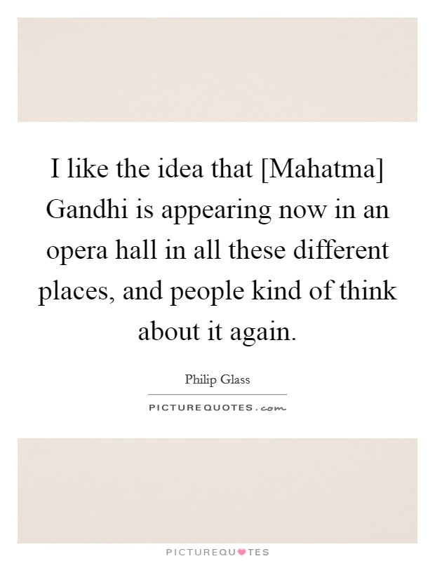 I like the idea that [Mahatma] Gandhi is appearing now in an opera hall in all these different places, and people kind of think about it again Picture Quote #1