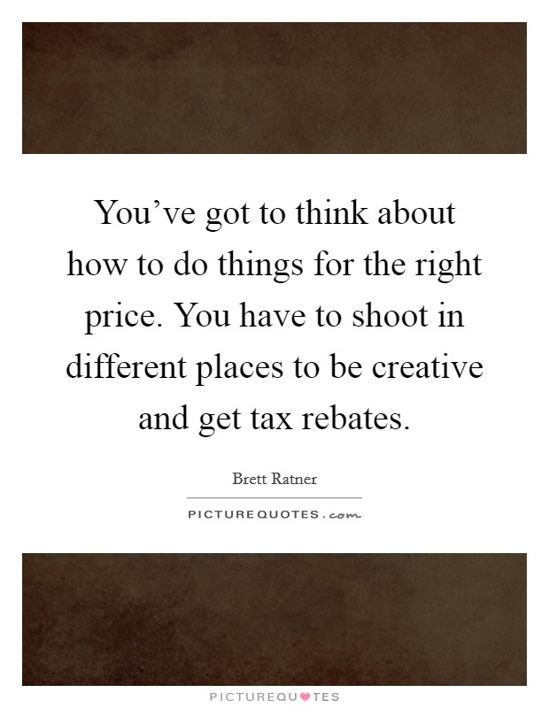 You've got to think about how to do things for the right price. You have to shoot in different places to be creative and get tax rebates Picture Quote #1
