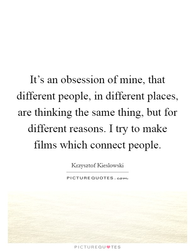 It's an obsession of mine, that different people, in different places, are thinking the same thing, but for different reasons. I try to make films which connect people Picture Quote #1
