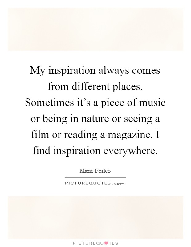 My inspiration always comes from different places. Sometimes it's a piece of music or being in nature or seeing a film or reading a magazine. I find inspiration everywhere Picture Quote #1