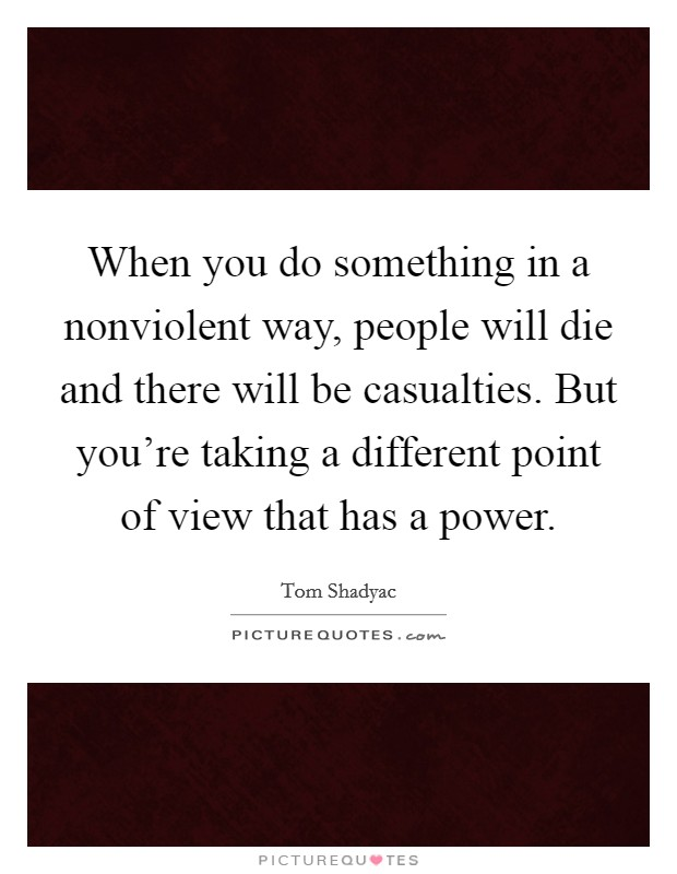 When you do something in a nonviolent way, people will die and there will be casualties. But you're taking a different point of view that has a power Picture Quote #1
